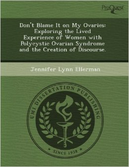 PCOS Book – Don't Blame It on My Ovaries: Exploring the Lived Experience of Women with Polycystic Ovarian Syndrome and the Creation of Discourse